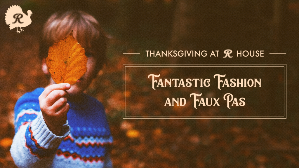 Thanksgiving at R House: Fantastic Fashion and Faux Pas